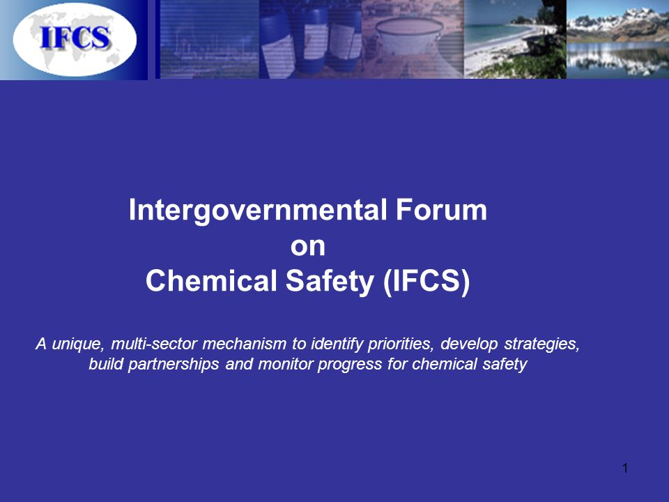 1 Intergovernmental Forum on Chemical Safety (IFCS) A unique, multi-sector mechanism to identify priorities, develop strategies, build partnerships and monitor progress for chemical safety