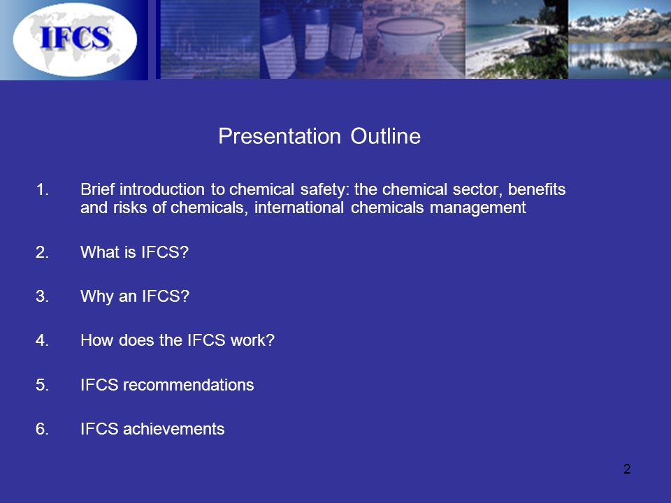 2 Presentation Outline 1.Brief introduction to chemical safety: the chemical sector, benefits and risks of chemicals, international chemicals management 2.What is IFCS.