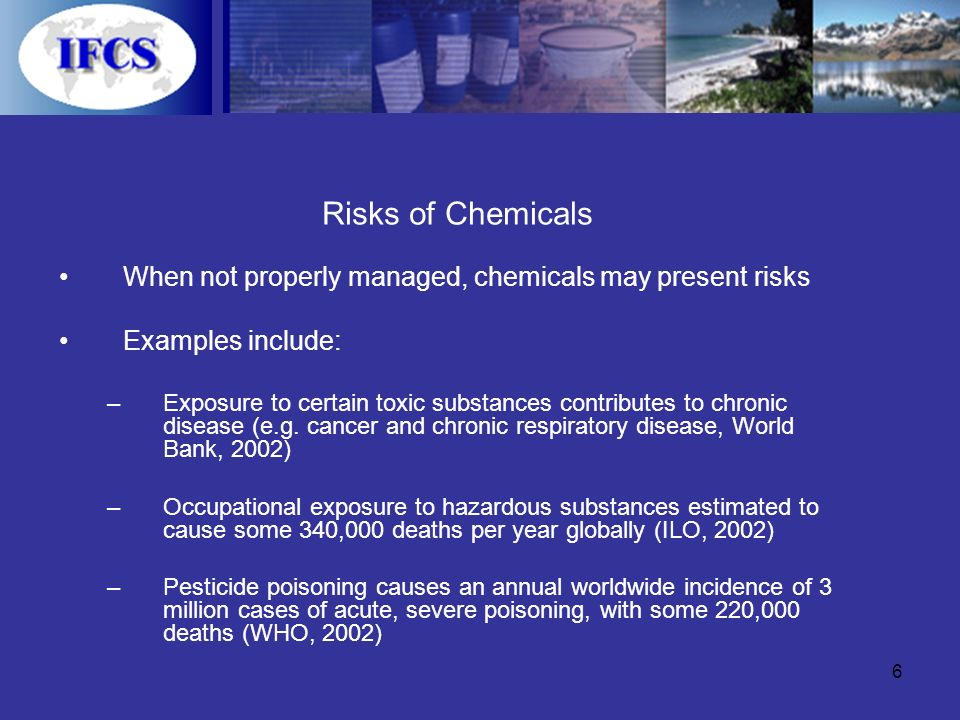 6 Risks of Chemicals When not properly managed, chemicals may present risks Examples include: –Exposure to certain toxic substances contributes to chronic disease (e.g.
