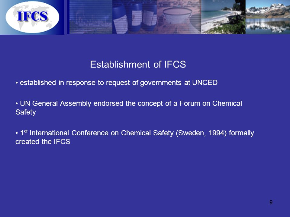 9 Establishment of IFCS established in response to request of governments at UNCED UN General Assembly endorsed the concept of a Forum on Chemical Safety 1 st International Conference on Chemical Safety (Sweden, 1994) formally created the IFCS