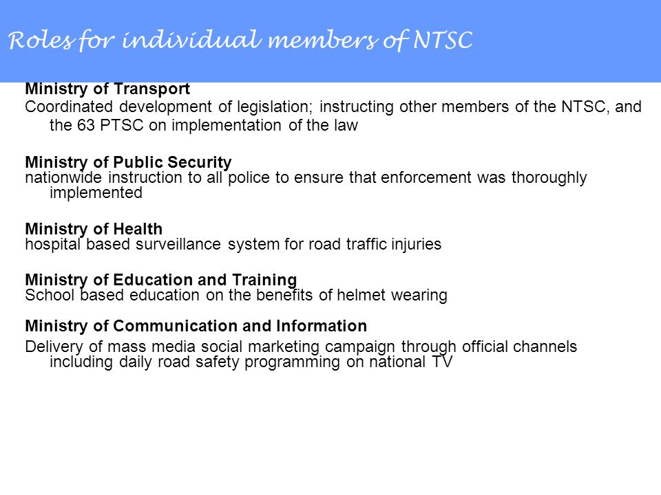 Roles for individual members of NTSC Ministry of Transport Coordinated development of legislation; instructing other members of the NTSC, and the 63 PTSC on implementation of the law Ministry of Public Security nationwide instruction to all police to ensure that enforcement was thoroughly implemented Ministry of Health hospital based surveillance system for road traffic injuries Ministry of Education and Training School based education on the benefits of helmet wearing Ministry of Communication and Information Delivery of mass media social marketing campaign through official channels including daily road safety programming on national TV