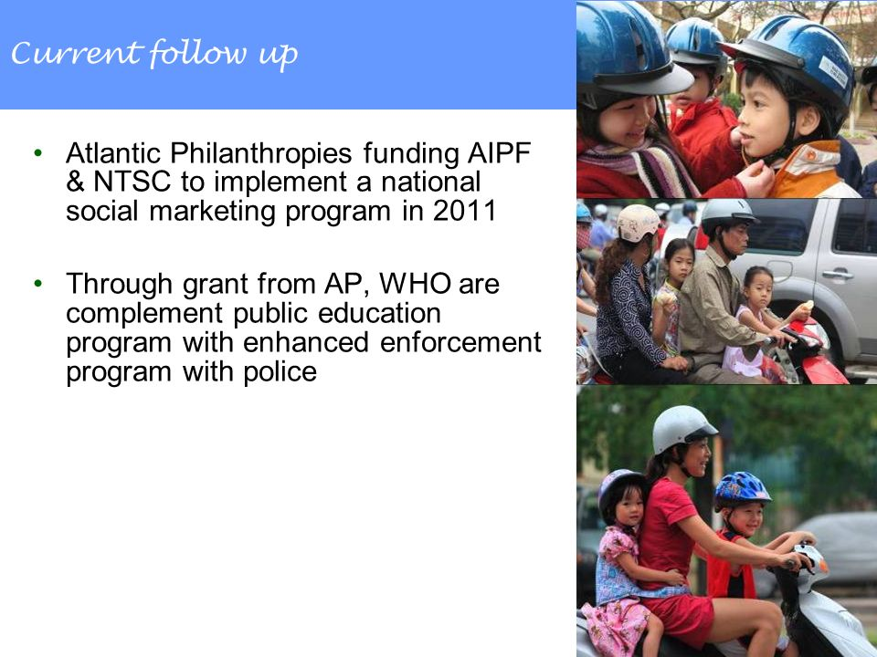 Current follow up Atlantic Philanthropies funding AIPF & NTSC to implement a national social marketing program in 2011 Through grant from AP, WHO are complement public education program with enhanced enforcement program with police
