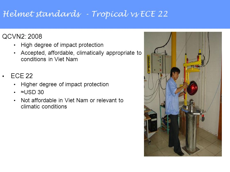 Helmet standards - Tropical vs ECE 22 QCVN2: 2008 High degree of impact protection Accepted, affordable, climatically appropriate to conditions in Viet Nam ECE 22 Higher degree of impact protection USD 30 Not affordable in Viet Nam or relevant to climatic conditions