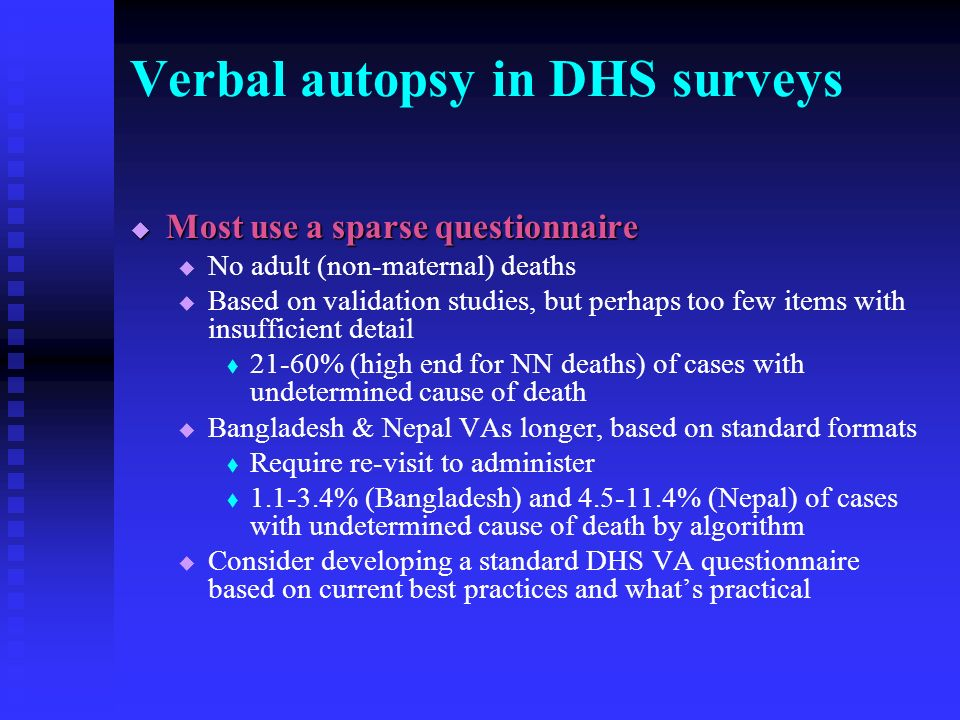 Verbal autopsy in DHS surveys Most use a sparse questionnaire Most use a sparse questionnaire No adult (non-maternal) deaths Based on validation studies, but perhaps too few items with insufficient detail 21-60% (high end for NN deaths) of cases with undetermined cause of death Bangladesh & Nepal VAs longer, based on standard formats Require re-visit to administer 1.1-3.4% (Bangladesh) and 4.5-11.4% (Nepal) of cases with undetermined cause of death by algorithm Consider developing a standard DHS VA questionnaire based on current best practices and whats practical