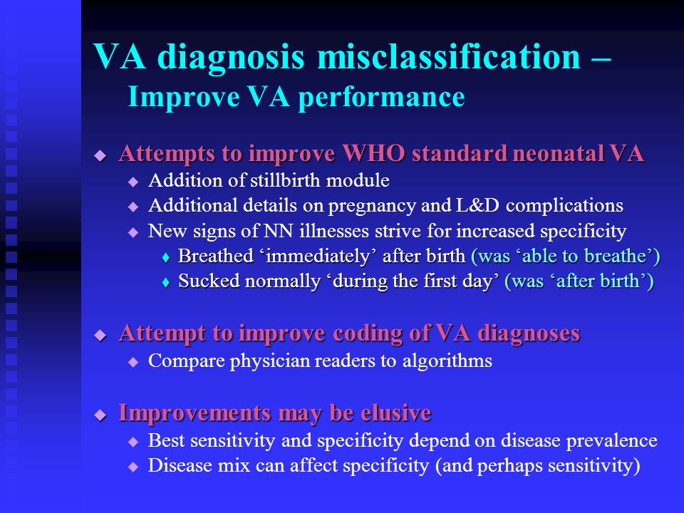 VA diagnosis misclassification – Improve VA performance Attempts to improve WHO standard neonatal VA Attempts to improve WHO standard neonatal VA Addition of stillbirth module Additional details on pregnancy and L&D complications New signs of NN illnesses strive for increased specificity Breathed immediately after birth (was able to breathe) Breathed immediately after birth (was able to breathe) Sucked normally during the first day (was after birth) Sucked normally during the first day (was after birth) Attempt to improve coding of VA diagnoses Attempt to improve coding of VA diagnoses Compare physician readers to algorithms Improvements may be elusive Improvements may be elusive Best sensitivity and specificity depend on disease prevalence Disease mix can affect specificity (and perhaps sensitivity)