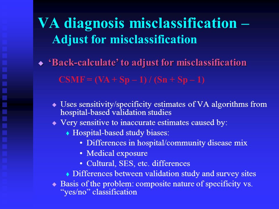 VA diagnosis misclassification – Adjust for misclassification Back-calculate to adjust for misclassification Back-calculate to adjust for misclassification Uses sensitivity/specificity estimates of VA algorithms from hospital-based validation studies Very sensitive to inaccurate estimates caused by: Hospital-based study biases: Differences in hospital/community disease mix Medical exposure Cultural, SES, etc.