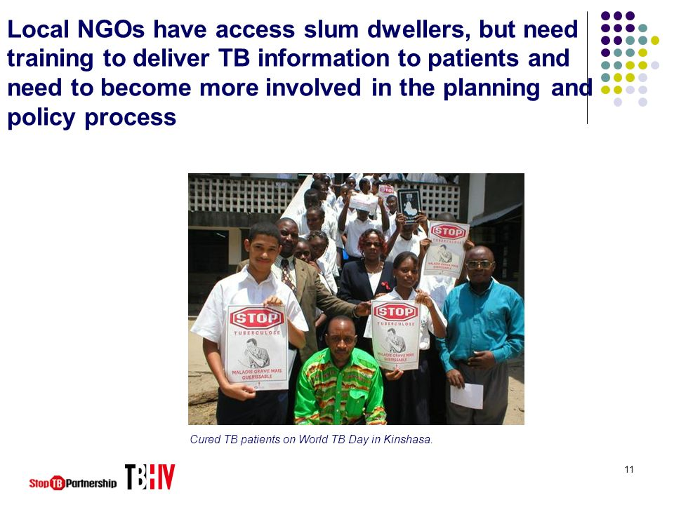 11 Local NGOs have access slum dwellers, but need training to deliver TB information to patients and need to become more involved in the planning and