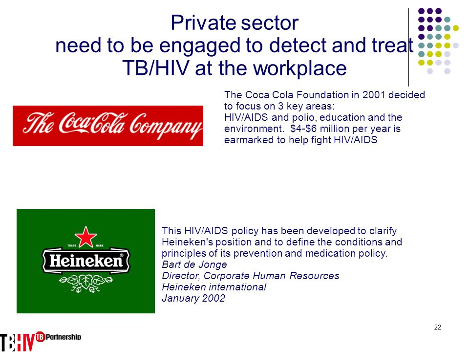 22 Private sector need to be engaged to detect and treat TB/HIV at the workplace The Coca Cola Foundation in 2001 decided to focus on 3 key areas: HIV