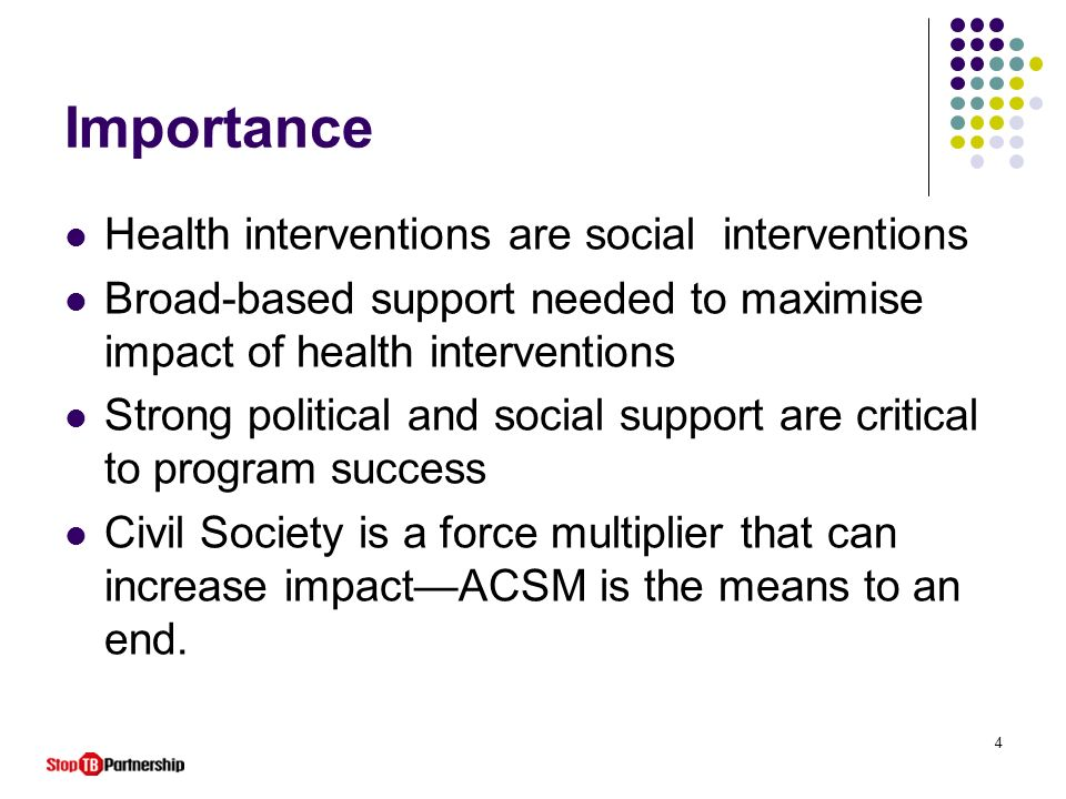 4 Importance Health interventions are social interventions Broad-based support needed to maximise impact of health interventions Strong political and