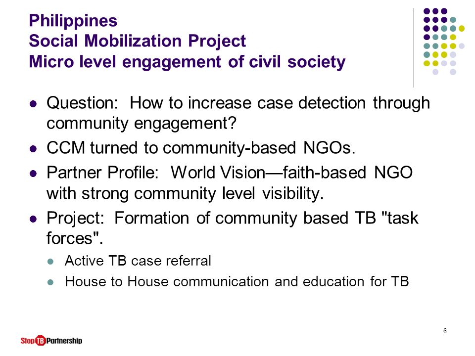 6 Philippines Social Mobilization Project Micro level engagement of civil society Question: How to increase case detection through community engagemen