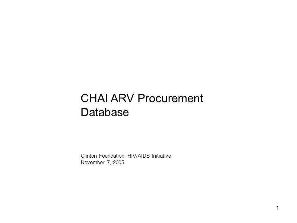 1 CHAI ARV Procurement Database Clinton Foundation HIV/AIDS Initiative November 7, 2005