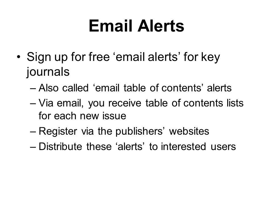 Email Alerts Sign up for free email alerts for key journals –Also called email table of contents alerts –Via email, you receive table of contents list