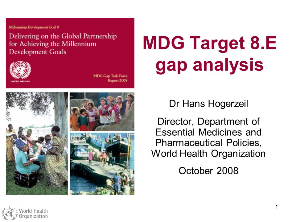 1 MDG Target 8.E gap analysis Dr Hans Hogerzeil Director, Department of Essential Medicines and Pharmaceutical Policies, World Health Organization Oct