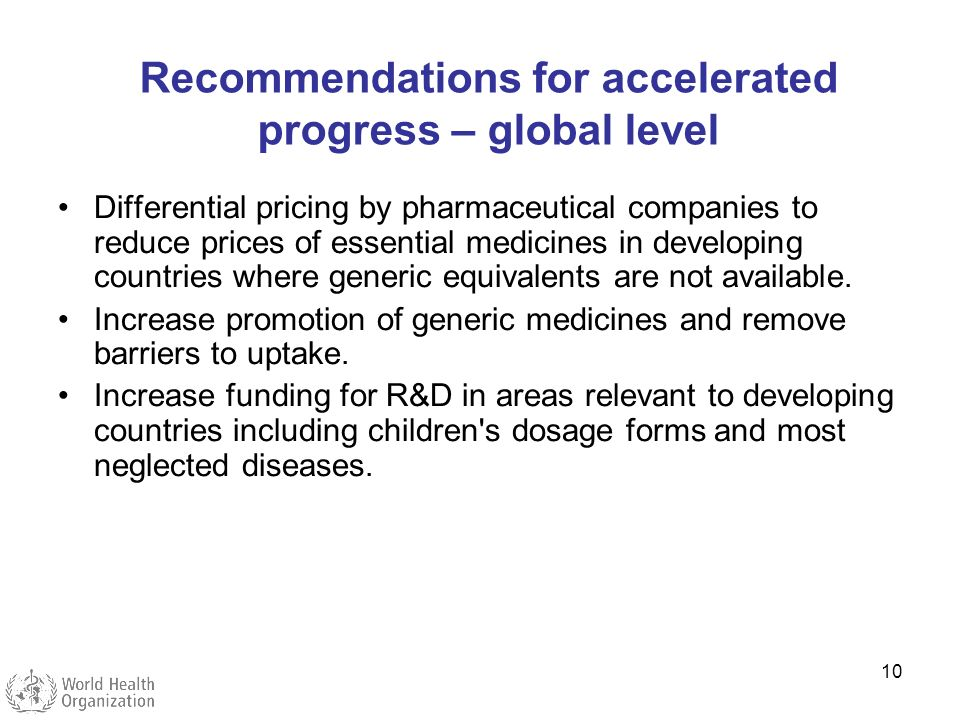 10 Recommendations for accelerated progress – global level Differential pricing by pharmaceutical companies to reduce prices of essential medicines in
