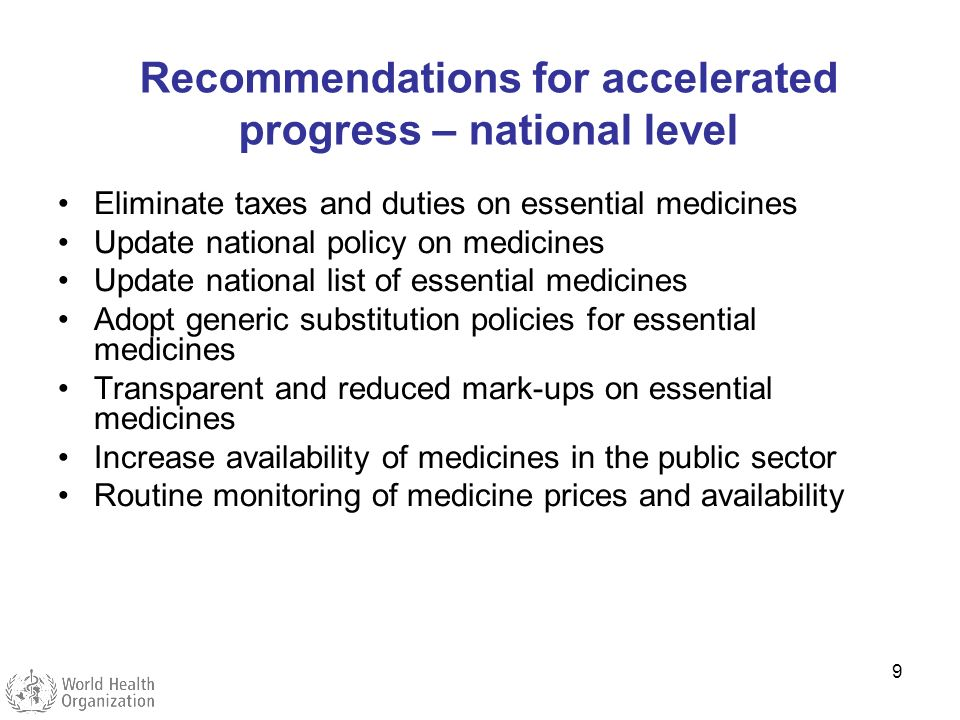 9 Recommendations for accelerated progress – national level Eliminate taxes and duties on essential medicines Update national policy on medicines Upda