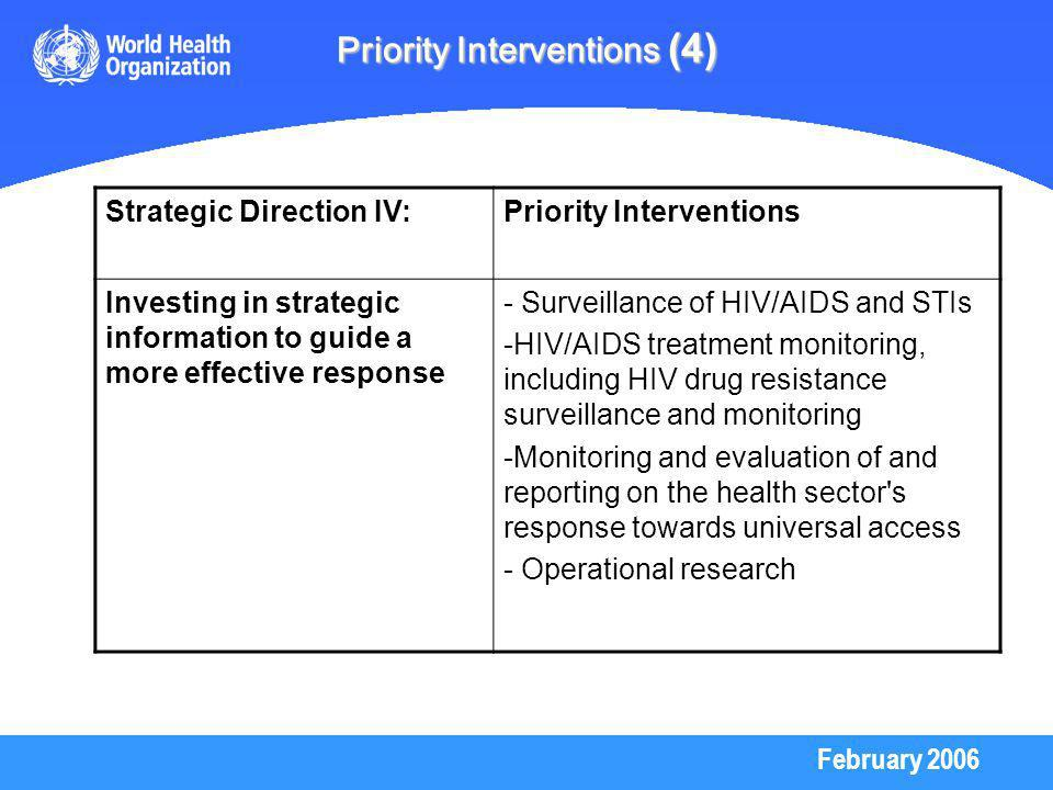 February 2006 Priority Interventions (4) Strategic Direction IV:Priority Interventions Investing in strategic information to guide a more effective response - Surveillance of HIV/AIDS and STIs -HIV/AIDS treatment monitoring, including HIV drug resistance surveillance and monitoring -Monitoring and evaluation of and reporting on the health sector s response towards universal access - Operational research