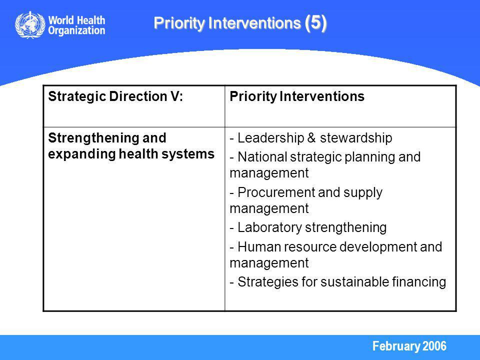 February 2006 Priority Interventions (5) Strategic Direction V:Priority Interventions Strengthening and expanding health systems - Leadership & stewardship - National strategic planning and management - Procurement and supply management - Laboratory strengthening - Human resource development and management - Strategies for sustainable financing