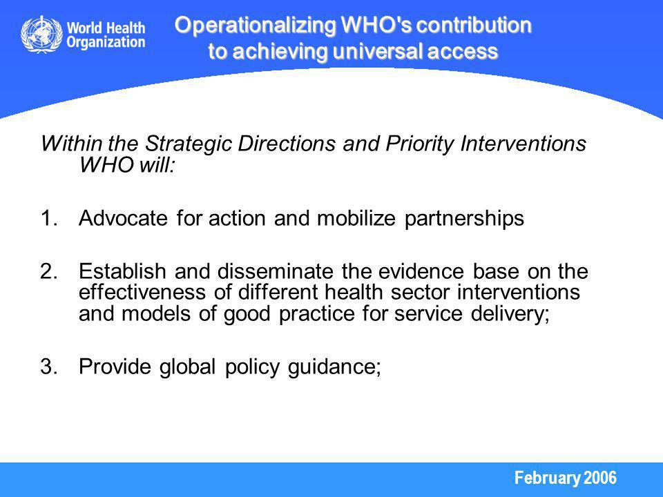 February 2006 Operationalizing WHO s contribution to achieving universal access Within the Strategic Directions and Priority Interventions WHO will: 1.Advocate for action and mobilize partnerships 2.Establish and disseminate the evidence base on the effectiveness of different health sector interventions and models of good practice for service delivery; 3.Provide global policy guidance;