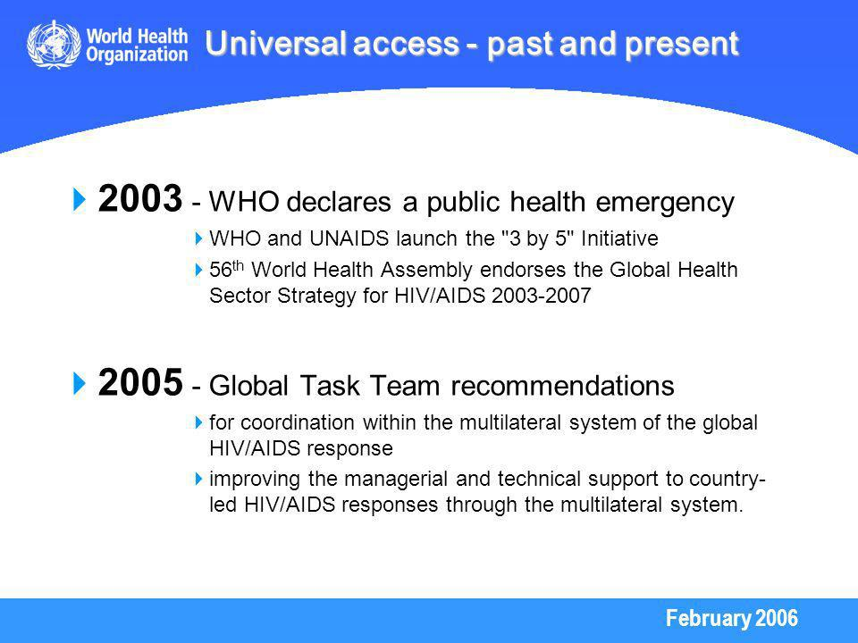 February 2006 2003 - WHO declares a public health emergency WHO and UNAIDS launch the 3 by 5 Initiative 56 th World Health Assembly endorses the Global Health Sector Strategy for HIV/AIDS 2003-2007 2005 - Global Task Team recommendations for coordination within the multilateral system of the global HIV/AIDS response improving the managerial and technical support to country- led HIV/AIDS responses through the multilateral system.