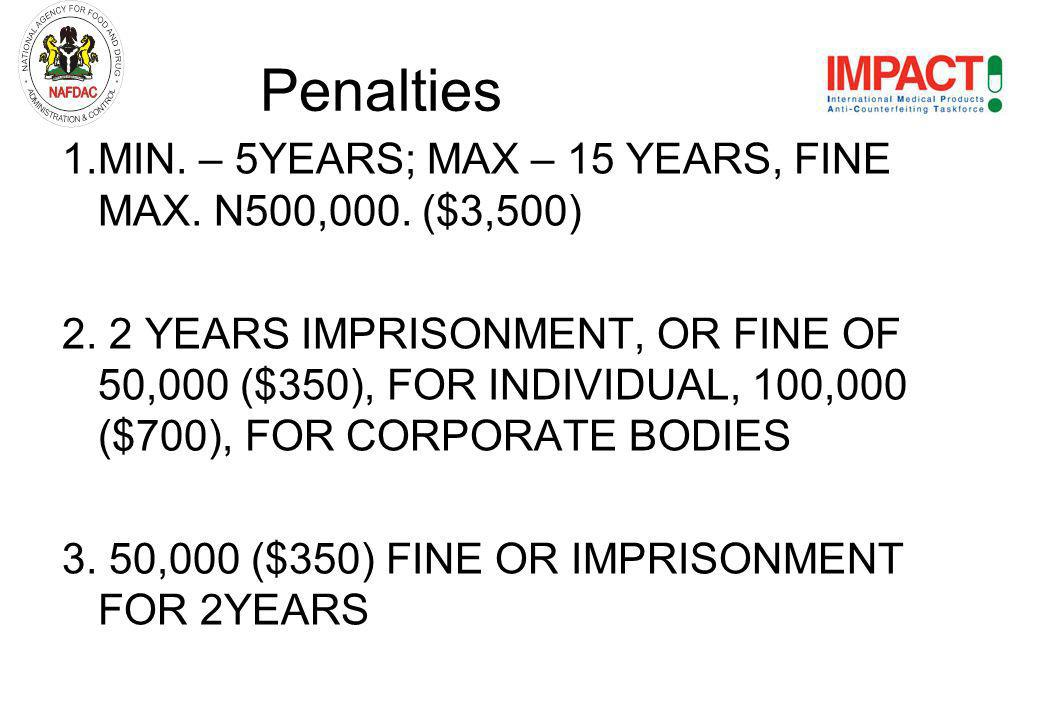1.MIN. – 5YEARS; MAX – 15 YEARS, FINE MAX. N500,000. ($3,500) 2. 2 YEARS IMPRISONMENT, OR FINE OF 50,000 ($350), FOR INDIVIDUAL, 100,000 ($700), FOR C