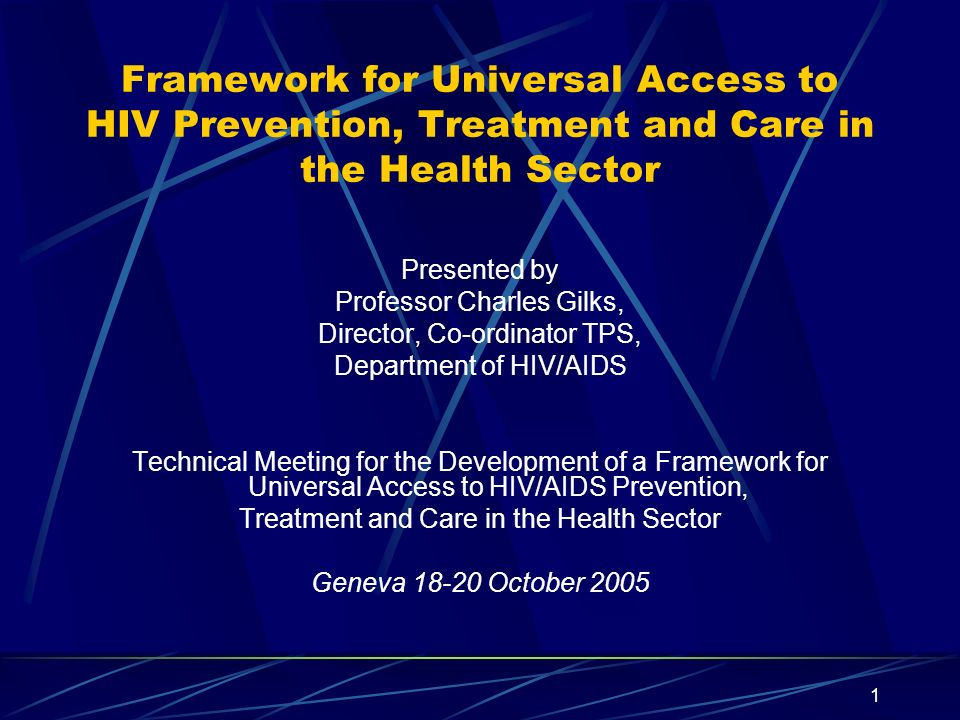1 Framework for Universal Access to HIV Prevention, Treatment and Care in the Health Sector Presented by Professor Charles Gilks, Director, Co-ordinator TPS, Department of HIV/AIDS Technical Meeting for the Development of a Framework for Universal Access to HIV/AIDS Prevention, Treatment and Care in the Health Sector Geneva October 2005