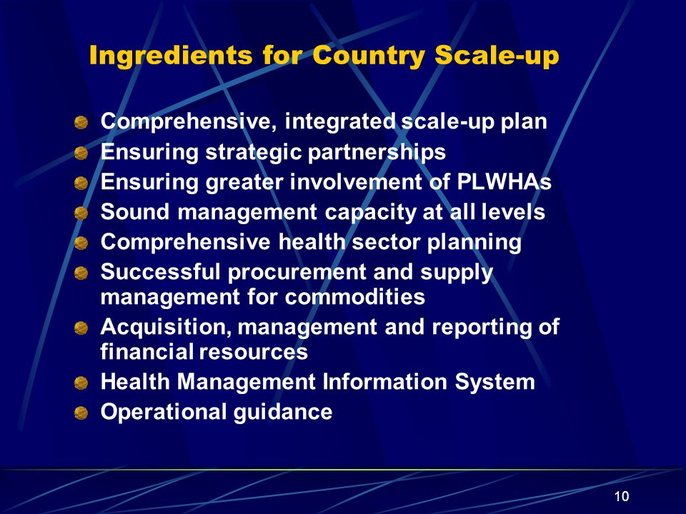 10 Ingredients for Country Scale-up Comprehensive, integrated scale-up plan Ensuring strategic partnerships Ensuring greater involvement of PLWHAs Sou