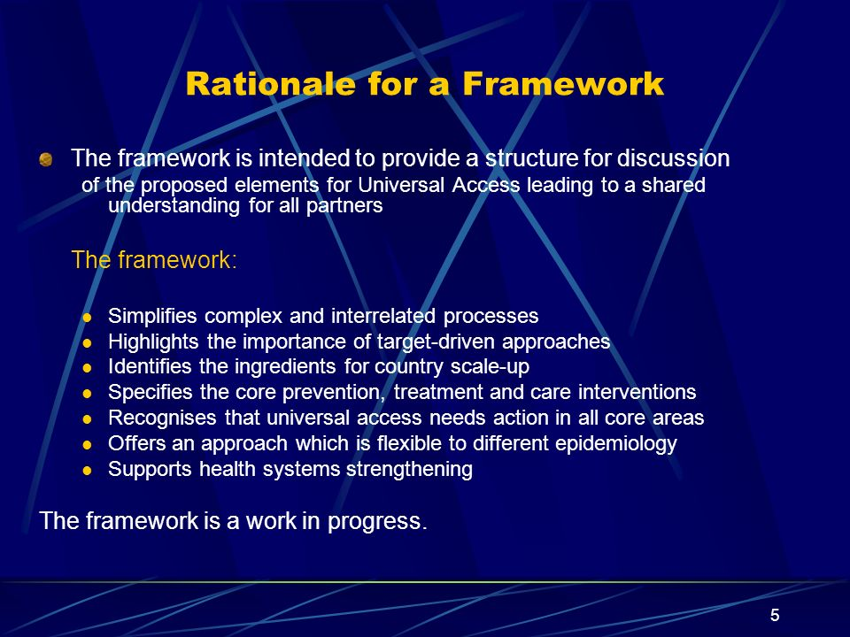 5 Rationale for a Framework The framework is intended to provide a structure for discussion of the proposed elements for Universal Access leading to a shared understanding for all partners The framework: Simplifies complex and interrelated processes Highlights the importance of target-driven approaches Identifies the ingredients for country scale-up Specifies the core prevention, treatment and care interventions Recognises that universal access needs action in all core areas Offers an approach which is flexible to different epidemiology Supports health systems strengthening The framework is a work in progress.