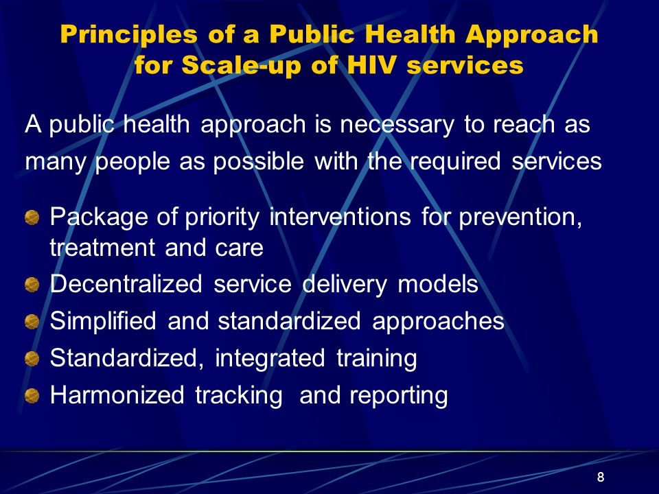 8 Principles of a Public Health Approach for Scale-up of HIV services A public health approach is necessary to reach as many people as possible with t