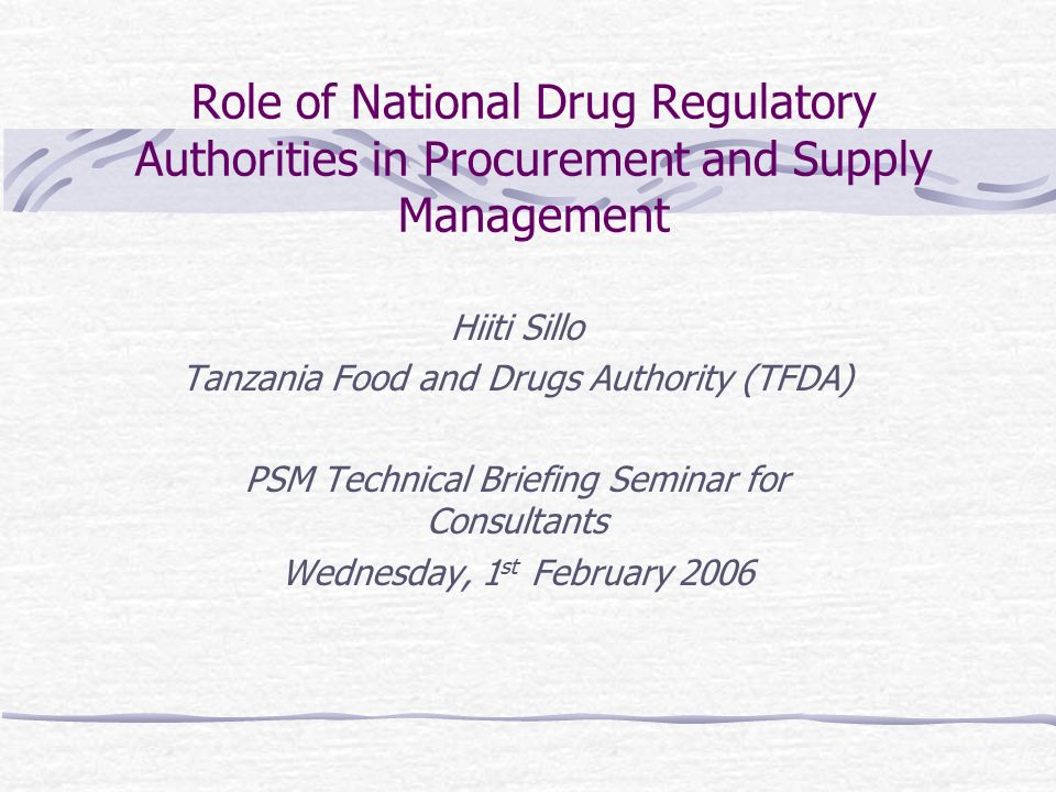 Role of National Drug Regulatory Authorities in Procurement and Supply Management Hiiti Sillo Tanzania Food and Drugs Authority (TFDA) PSM Technical Briefing Seminar for Consultants Wednesday, 1 st February 2006