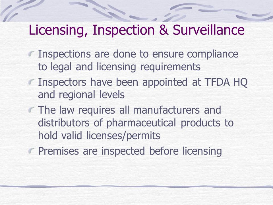 Licensing, Inspection & Surveillance Inspections are done to ensure compliance to legal and licensing requirements Inspectors have been appointed at TFDA HQ and regional levels The law requires all manufacturers and distributors of pharmaceutical products to hold valid licenses/permits Premises are inspected before licensing