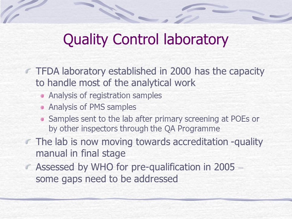 Quality Control laboratory TFDA laboratory established in 2000 has the capacity to handle most of the analytical work Analysis of registration samples Analysis of PMS samples Samples sent to the lab after primary screening at POEs or by other inspectors through the QA Programme The lab is now moving towards accreditation -quality manual in final stage Assessed by WHO for pre-qualification in 2005 – some gaps need to be addressed