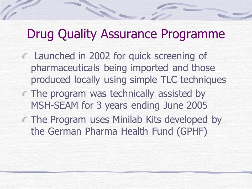 Drug Quality Assurance Programme Launched in 2002 for quick screening of pharmaceuticals being imported and those produced locally using simple TLC techniques The program was technically assisted by MSH-SEAM for 3 years ending June 2005 The Program uses Minilab Kits developed by the German Pharma Health Fund (GPHF)