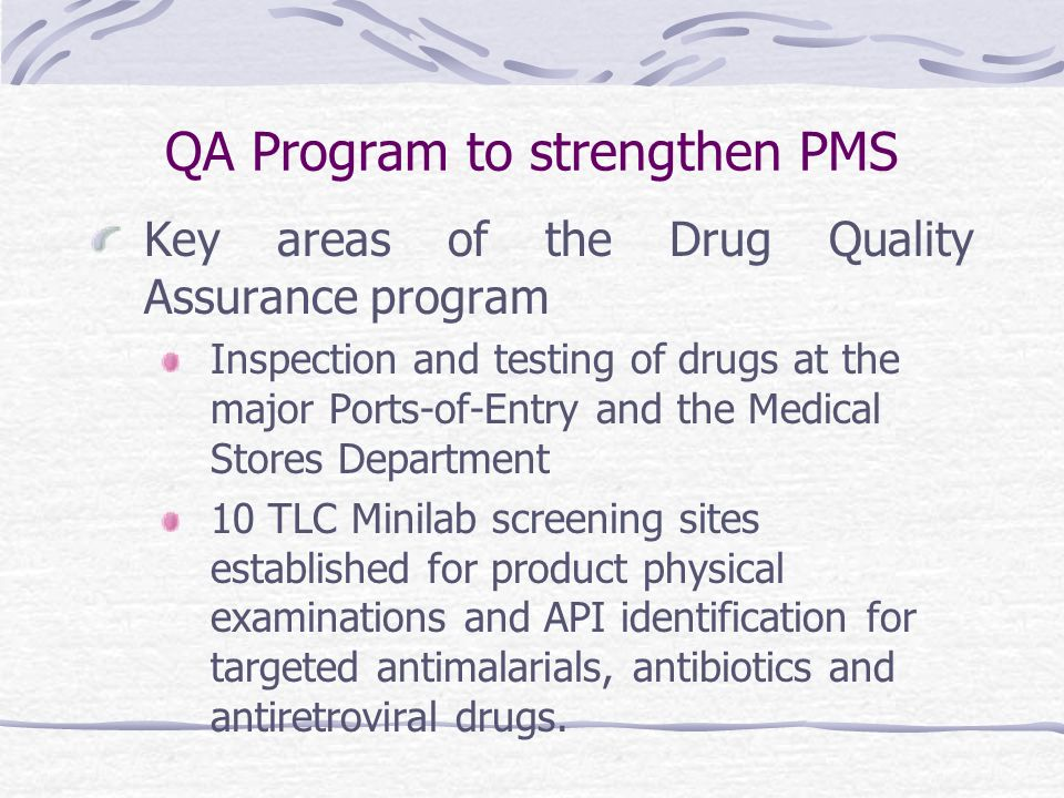 QA Program to strengthen PMS Key areas of the Drug Quality Assurance program Inspection and testing of drugs at the major Ports-of-Entry and the Medical Stores Department 10 TLC Minilab screening sites established for product physical examinations and API identification for targeted antimalarials, antibiotics and antiretroviral drugs.