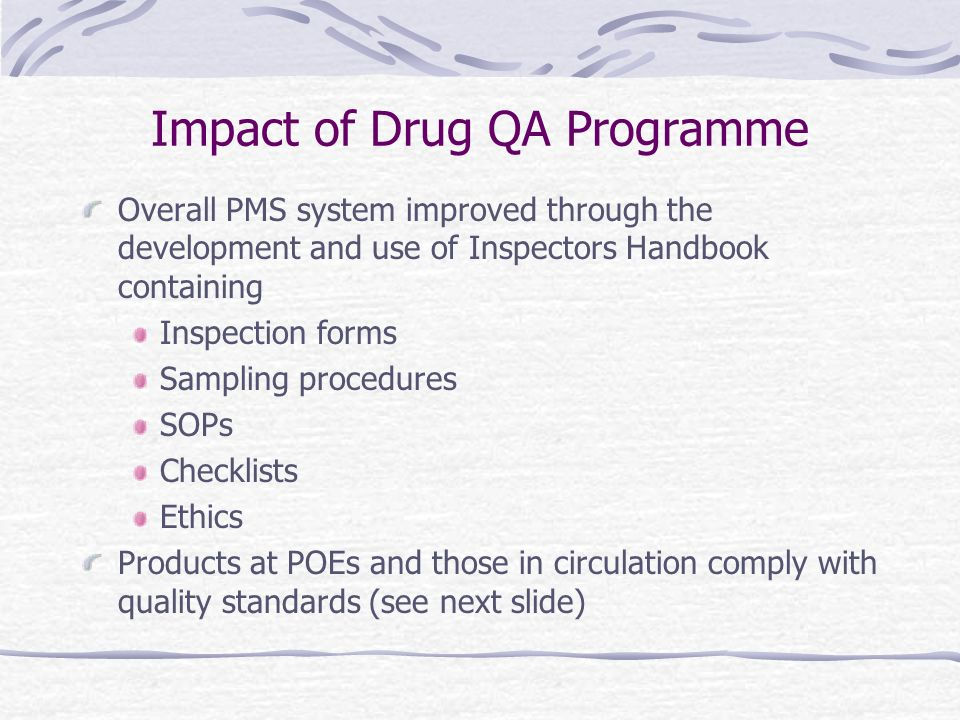 Impact of Drug QA Programme Overall PMS system improved through the development and use of Inspectors Handbook containing Inspection forms Sampling procedures SOPs Checklists Ethics Products at POEs and those in circulation comply with quality standards (see next slide)