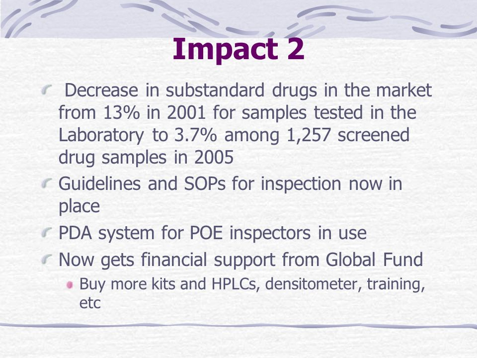 Impact 2 Decrease in substandard drugs in the market from 13% in 2001 for samples tested in the Laboratory to 3.7% among 1,257 screened drug samples in 2005 Guidelines and SOPs for inspection now in place PDA system for POE inspectors in use Now gets financial support from Global Fund Buy more kits and HPLCs, densitometer, training, etc