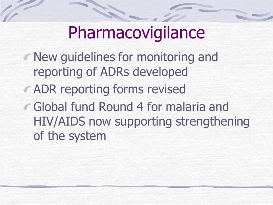 Pharmacovigilance New guidelines for monitoring and reporting of ADRs developed ADR reporting forms revised Global fund Round 4 for malaria and HIV/AIDS now supporting strengthening of the system