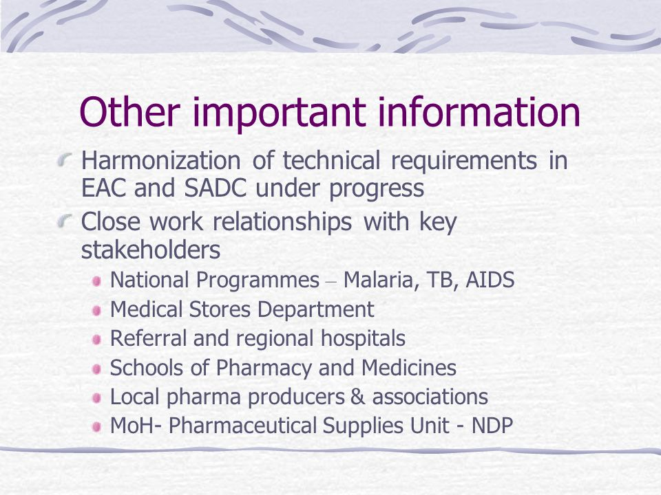 Other important information Harmonization of technical requirements in EAC and SADC under progress Close work relationships with key stakeholders National Programmes – Malaria, TB, AIDS Medical Stores Department Referral and regional hospitals Schools of Pharmacy and Medicines Local pharma producers & associations MoH- Pharmaceutical Supplies Unit - NDP