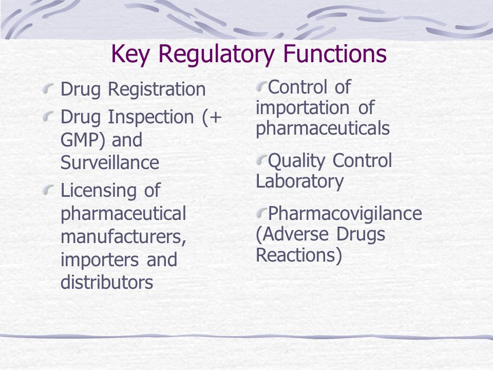 Key Regulatory Functions Drug Registration Drug Inspection (+ GMP) and Surveillance Licensing of pharmaceutical manufacturers, importers and distributors Control of importation of pharmaceuticals Quality Control Laboratory Pharmacovigilance (Adverse Drugs Reactions)