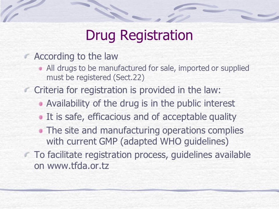 Drug Registration According to the law All drugs to be manufactured for sale, imported or supplied must be registered (Sect.22) Criteria for registration is provided in the law: Availability of the drug is in the public interest It is safe, efficacious and of acceptable quality The site and manufacturing operations complies with current GMP (adapted WHO guidelines) To facilitate registration process, guidelines available on www.tfda.or.tz