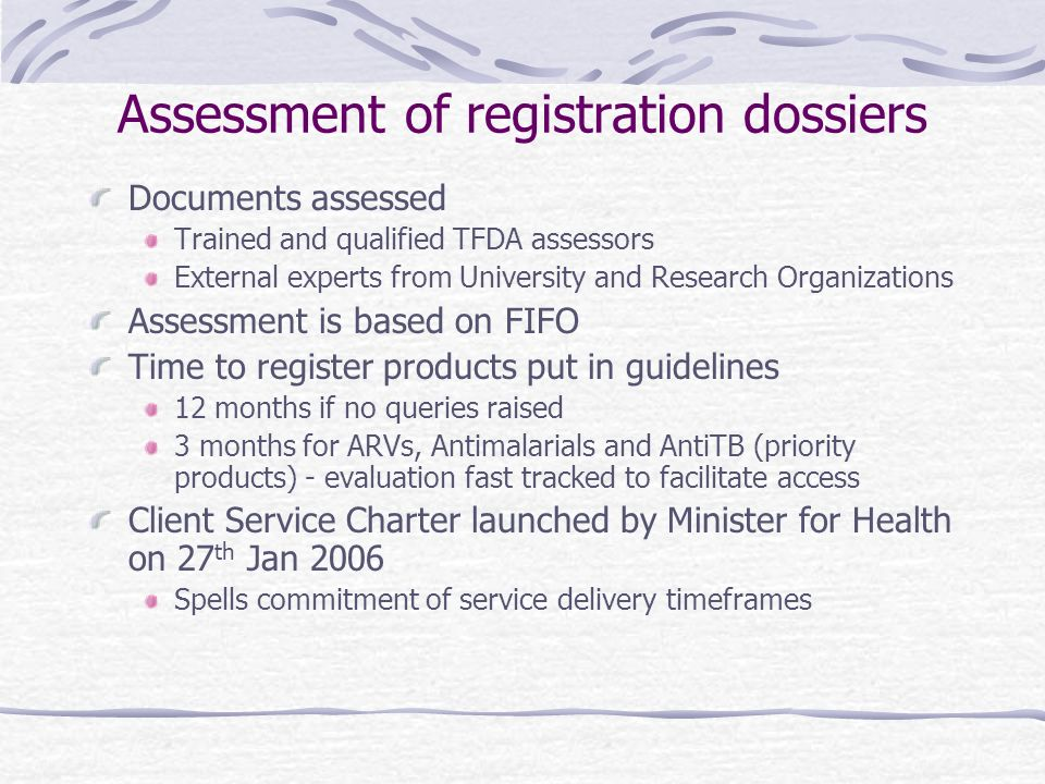 Assessment of registration dossiers Documents assessed Trained and qualified TFDA assessors External experts from University and Research Organizations Assessment is based on FIFO Time to register products put in guidelines 12 months if no queries raised 3 months for ARVs, Antimalarials and AntiTB (priority products) - evaluation fast tracked to facilitate access Client Service Charter launched by Minister for Health on 27 th Jan 2006 Spells commitment of service delivery timeframes