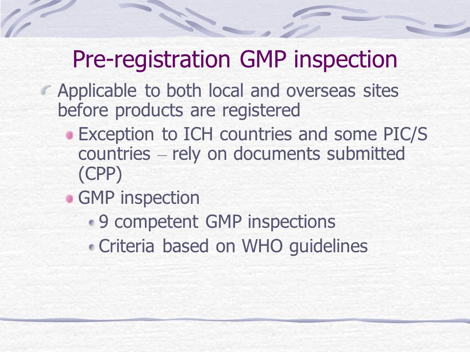 Pre-registration GMP inspection Applicable to both local and overseas sites before products are registered Exception to ICH countries and some PIC/S countries – rely on documents submitted (CPP) GMP inspection 9 competent GMP inspections Criteria based on WHO guidelines