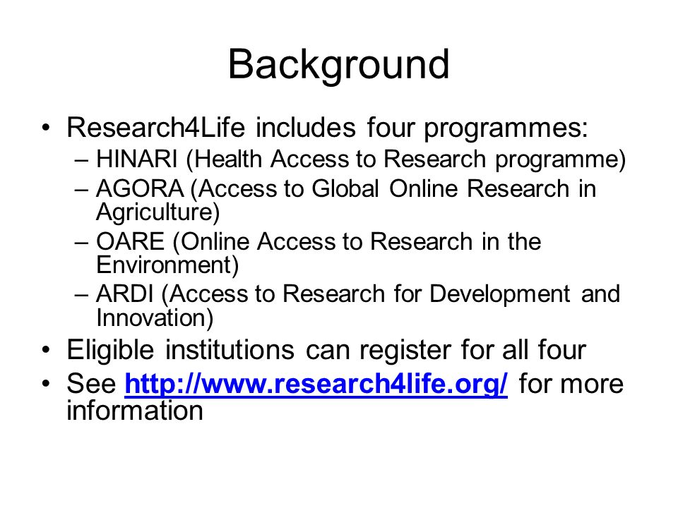 Background Research4Life includes four programmes: –HINARI (Health Access to Research programme) –AGORA (Access to Global Online Research in Agricultu