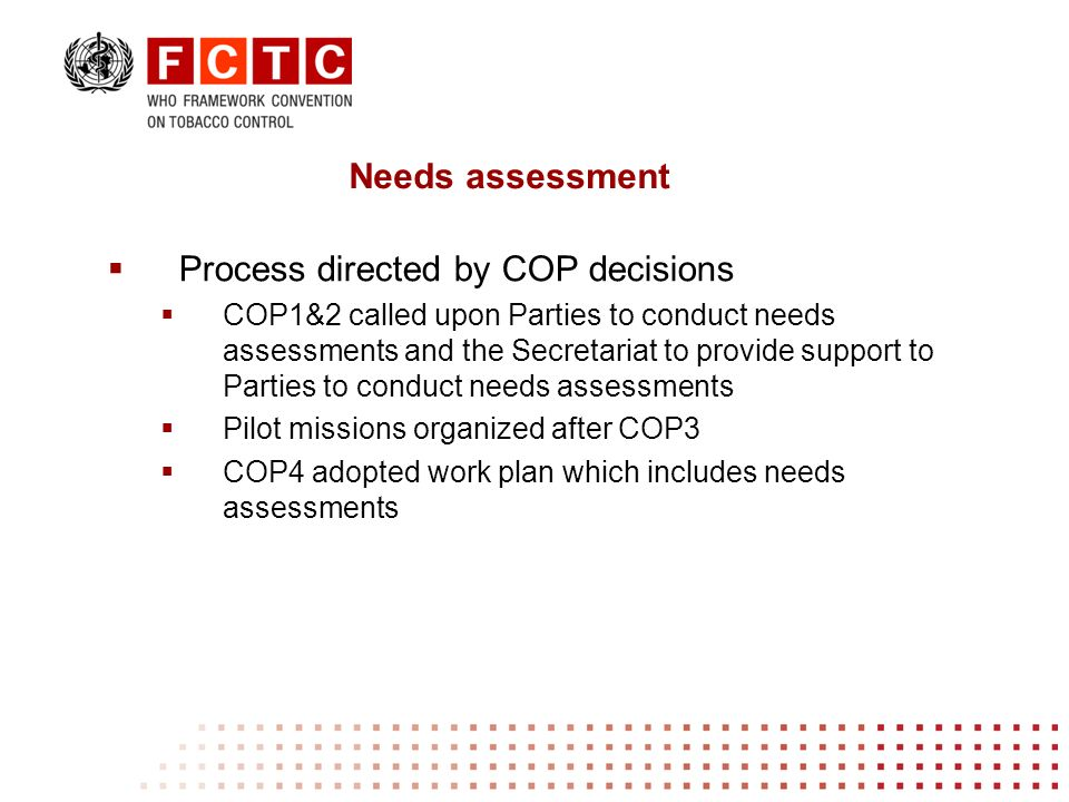 Process directed by COP decisions COP1&2 called upon Parties to conduct needs assessments and the Secretariat to provide support to Parties to conduct needs assessments Pilot missions organized after COP3 COP4 adopted work plan which includes needs assessments Needs assessment