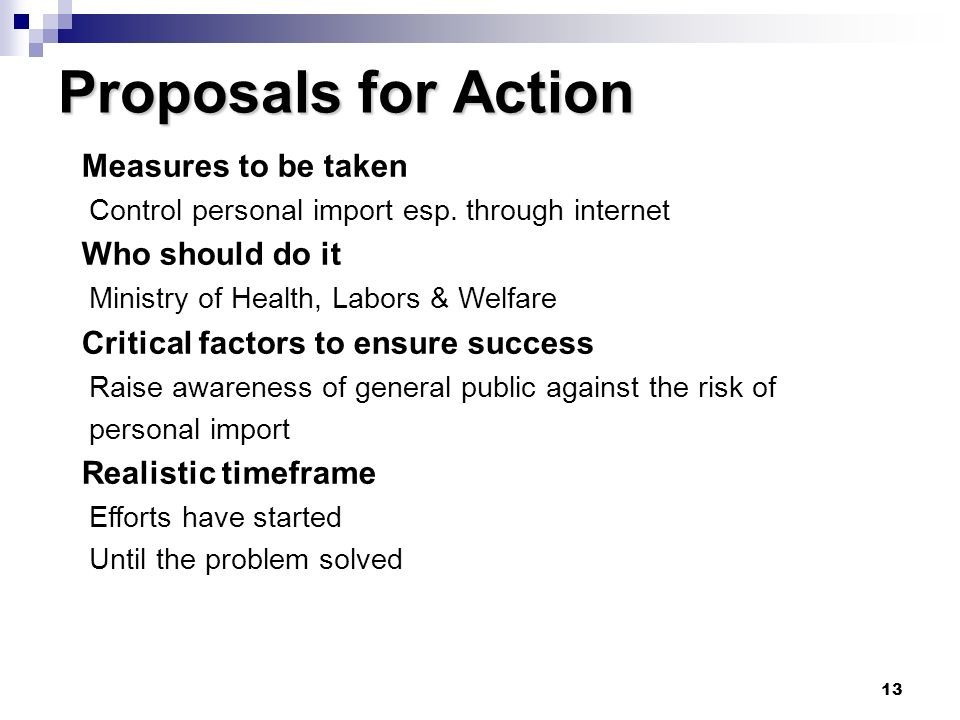 13 Proposals for Action Measures to be taken Control personal import esp. through internet Who should do it Ministry of Health, Labors & Welfare Criti