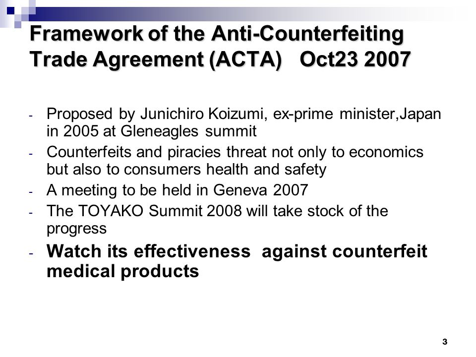 3 Framework of the Anti-Counterfeiting Trade Agreement (ACTA) Oct Proposed by Junichiro Koizumi, ex-prime minister,Japan in 2005 at Gleneagles summit - Counterfeits and piracies threat not only to economics but also to consumers health and safety - A meeting to be held in Geneva The TOYAKO Summit 2008 will take stock of the progress - Watch its effectiveness against counterfeit medical products