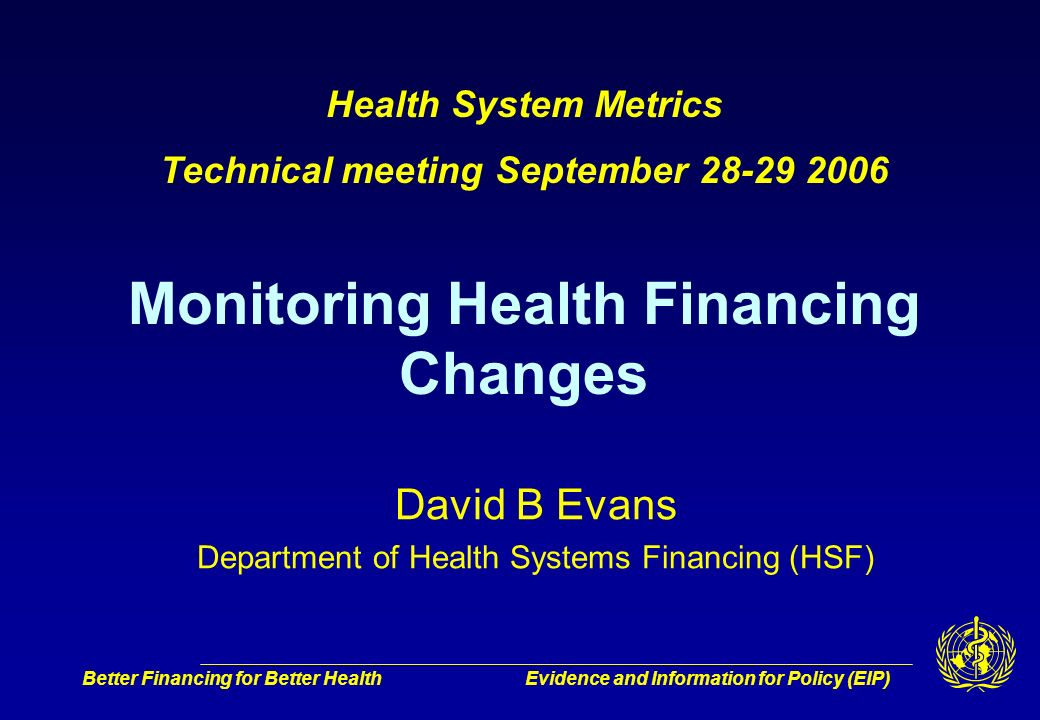 Better Financing for Better HealthEvidence and Information for Policy (EIP) David B Evans Department of Health Systems Financing (HSF) Health System Metrics Technical meeting September 28-29 2006 Monitoring Health Financing Changes