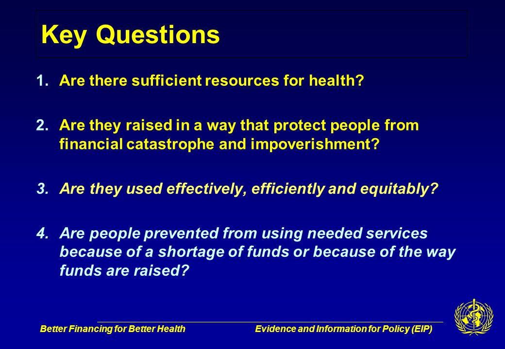 Better Financing for Better HealthEvidence and Information for Policy (EIP) Key Questions 1.Are there sufficient resources for health.