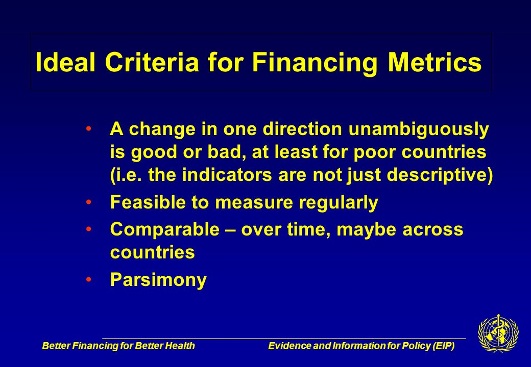 Better Financing for Better HealthEvidence and Information for Policy (EIP) Ideal Criteria for Financing Metrics A change in one direction unambiguously is good or bad, at least for poor countries (i.e.