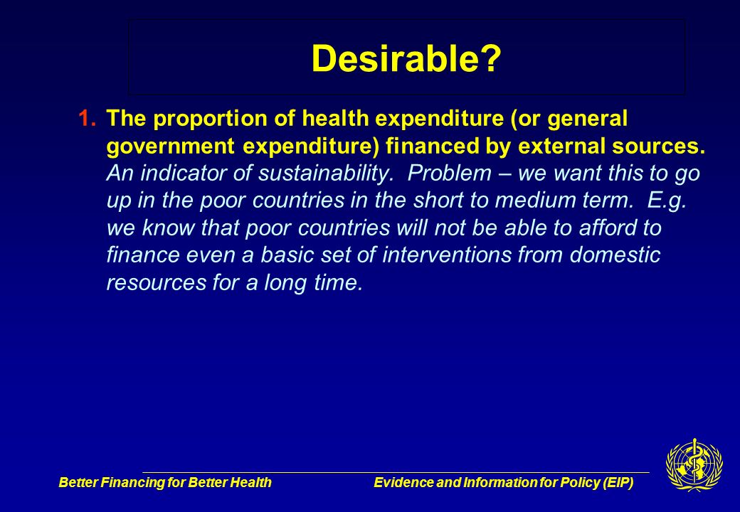 Better Financing for Better HealthEvidence and Information for Policy (EIP) Desirable? 1.The proportion of health expenditure (or general government e