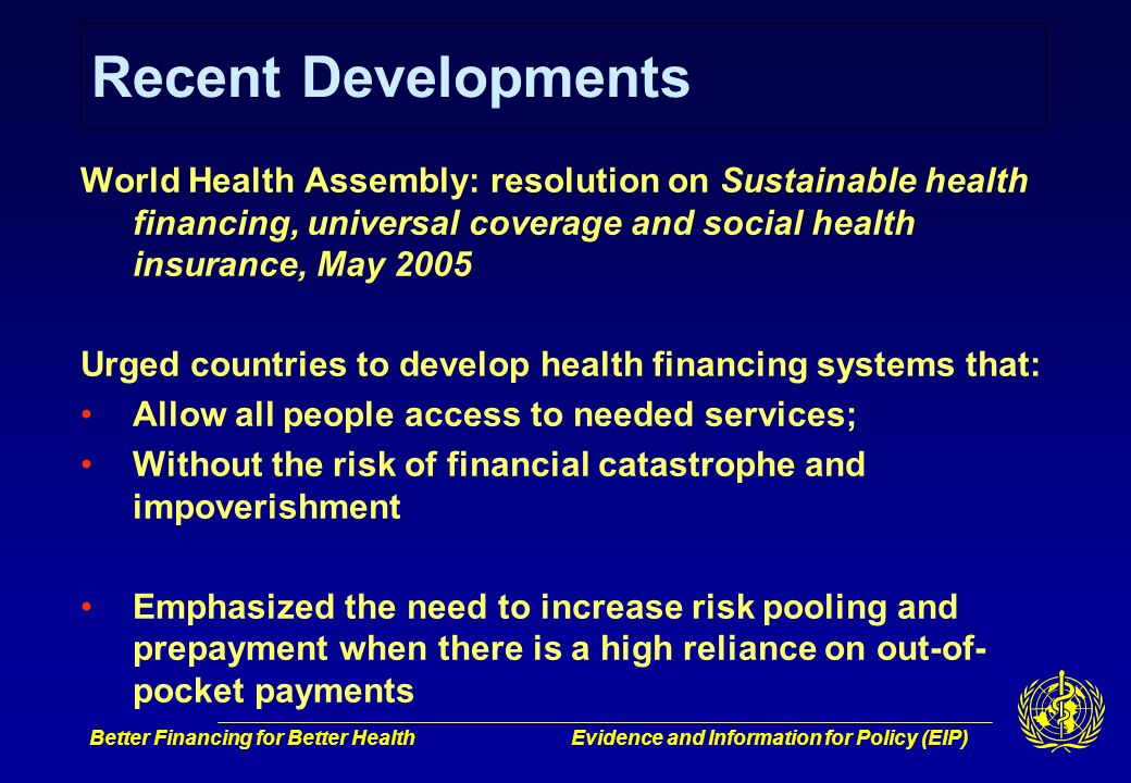 Better Financing for Better HealthEvidence and Information for Policy (EIP) Recent Developments World Health Assembly: resolution on Sustainable health financing, universal coverage and social health insurance, May 2005 Urged countries to develop health financing systems that: Allow all people access to needed services; Without the risk of financial catastrophe and impoverishment Emphasized the need to increase risk pooling and prepayment when there is a high reliance on out-of- pocket payments